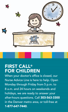 First call for children. When your doctor's office is closed, our Nurse Advice Line is here to help. Open Monday through Friday from 5 p.m. to 8 a.m. and 24 hours on weekends and holidays, we are ready to answer your after-hours questions. Call 303-563-3300 in the Denver metro area, or toll-free at 1-877-647-7440.